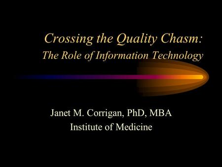 Crossing the Quality Chasm: The Role of Information Technology Janet M. Corrigan, PhD, MBA Institute of Medicine.