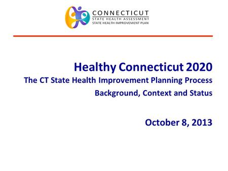 Connecticut Department of Public Health www.ct.gov/dph/SHIPcoalition Healthy Connecticut 2020 The CT State Health Improvement Planning Process Background,