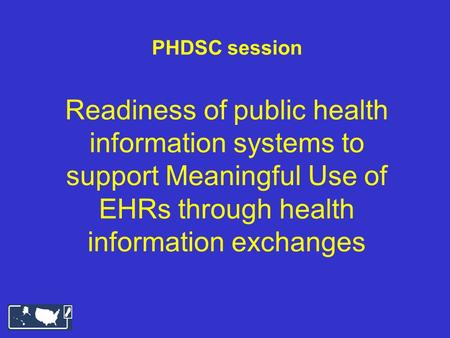 PHDSC session Readiness of public health information systems to support Meaningful Use of EHRs through health information exchanges.