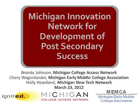Brandy Johnson, Michigan College Access Network Chery Wagonlander, Michigan Early Middle College Association Holly Heaviland, Michigan New Tech Network.