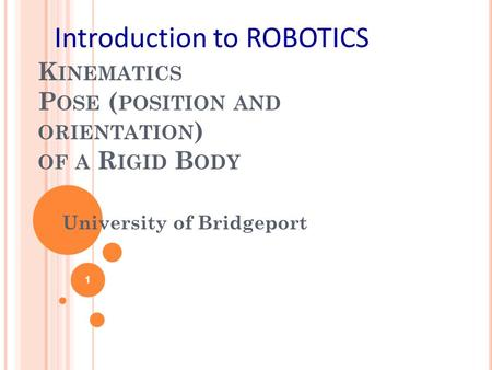 K INEMATICS P OSE ( POSITION AND ORIENTATION ) OF A R IGID B ODY University of Bridgeport 1 Introduction to ROBOTICS.