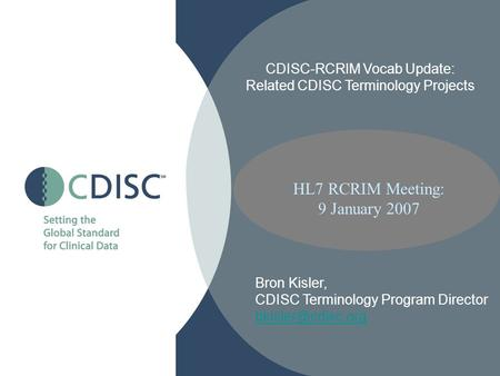 HL7 RCRIM Meeting: 9 January 2007 CDISC-RCRIM Vocab Update: Related CDISC Terminology Projects Bron Kisler, CDISC Terminology Program Director