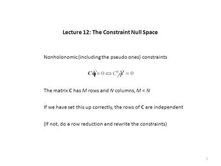 Lecture 12: The Constraint Null Space The matrix C has M rows and N columns, M < N If we have set this up correctly, the rows of C are independent Nonholonomic.