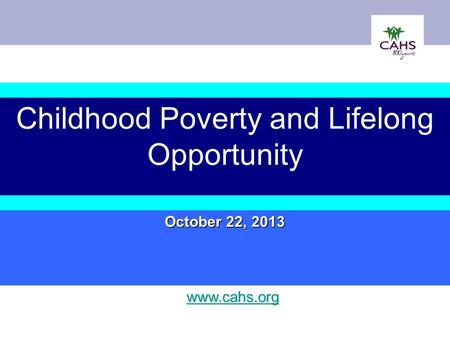 Childhood Poverty and Lifelong Opportunity October 22, 2013 www.cahs.org.