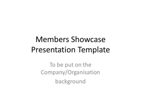 Members Showcase Presentation Template To be put on the Company/Organisation background.