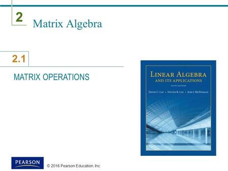 2 2.1 © 2016 Pearson Education, Inc. Matrix Algebra MATRIX OPERATIONS.
