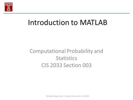 Introduction to MATLAB Computational Probability and Statistics CIS 2033 Section 003 Djordje Gligorijevic, Temple University, Fall 2015.