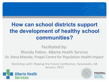 How can school districts support the development of healthy school communities? Facilitated by: Rhonda Patton, Alberta Health Services Dr. Steve Manske,