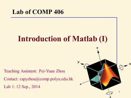 1 Lab of COMP 406 Teaching Assistant: Pei-Yuan Zhou Contact: Lab 1: 12 Sep., 2014 Introduction of Matlab (I)