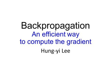 Backpropagation An efficient way to compute the gradient Hung-yi Lee.