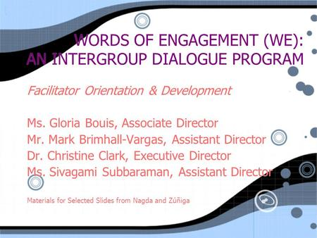 WORDS OF ENGAGEMENT (WE): AN INTERGROUP DIALOGUE PROGRAM Facilitator Orientation & Development Ms. Gloria Bouis, Associate Director Mr. Mark Brimhall-Vargas,