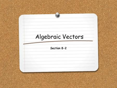 Algebraic Vectors Section 8-2. WHAT YOU WILL LEARN: 1.How to find ordered pairs that represent vectors. 2.How to add, subtract, multiply and find the.