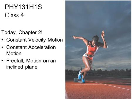 PHY131H1S Class 4 Today, Chapter 2! Constant Velocity Motion Constant Acceleration Motion Freefall, Motion on an inclined plane.