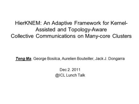 HierKNEM: An Adaptive Framework for Kernel- Assisted and Topology-Aware Collective Communications on Many-core Clusters Teng Ma, George Bosilca, Aurelien.