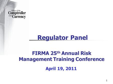 1 Regulator Panel FIRMA 25 th Annual Risk Management Training Conference April 19, 2011.