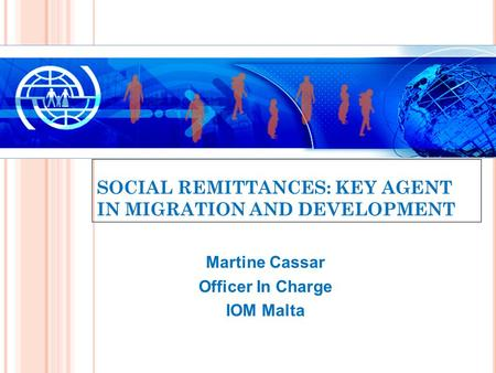 SOCIAL REMITTANCES: KEY AGENT IN MIGRATION AND DEVELOPMENT Martine Cassar Officer In Charge IOM Malta.