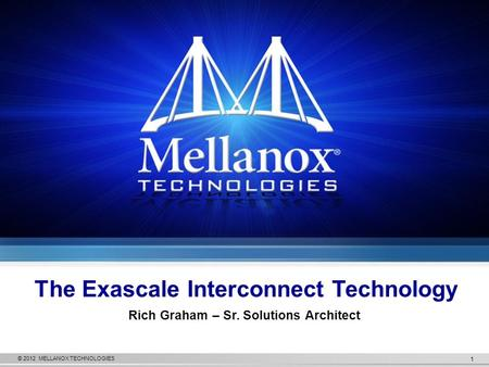 © 2012 MELLANOX TECHNOLOGIES 1 The Exascale Interconnect Technology Rich Graham – Sr. Solutions Architect.