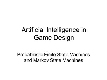Artificial Intelligence in Game Design Probabilistic Finite State Machines and Markov State Machines.