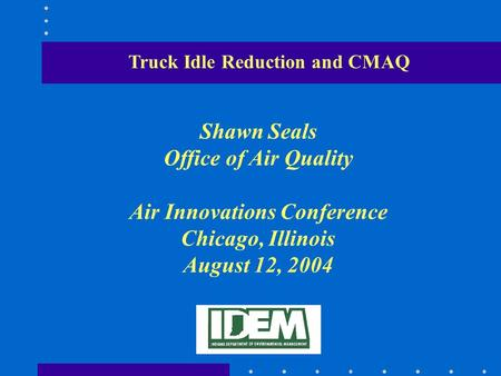 Truck Idle Reduction and CMAQ Shawn Seals Office of Air Quality Air Innovations Conference Chicago, Illinois August 12, 2004.