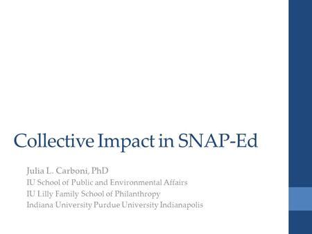 Collective Impact in SNAP-Ed Julia L. Carboni, PhD IU School of Public and Environmental Affairs IU Lilly Family School of Philanthropy Indiana University.