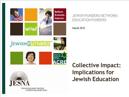 SMR-PPT-071811. © JESNA 2011 Collective Impact: Implications for Jewish Education JEWISH FUNDERS NETWORK: EDUCATION FUNDERS March 2012.