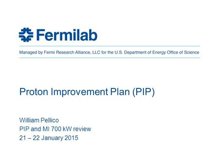 Proton Improvement Plan (PIP) William Pellico PIP and MI 700 kW review 21 – 22 January 2015.
