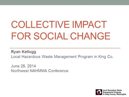 COLLECTIVE IMPACT FOR SOCIAL CHANGE Ryan Kellogg Local Hazardous Waste Management Program in King Co. June 25, 2014 Northwest NAHMMA Conference.