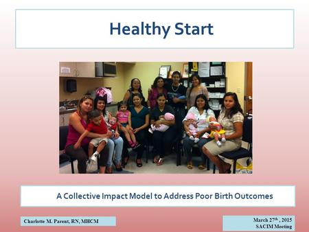 Healthy Start A Collective Impact Model to Address Poor Birth Outcomes Charlotte M. Parent, RN, MHCM March 27 th, 2015 SACIM Meeting.