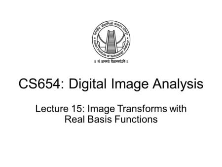 CS654: Digital Image Analysis Lecture 15: Image Transforms with Real Basis Functions.