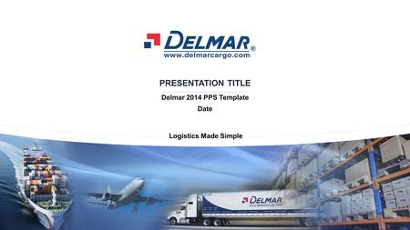 LOGISTICS MADE SIMPLE Copyrights 2014 © Delmar International Inc. All rights reserved. Title 2014.10.30-v.02 / Page 1 PRESENTATION TITLE Delmar 2014 PPS.