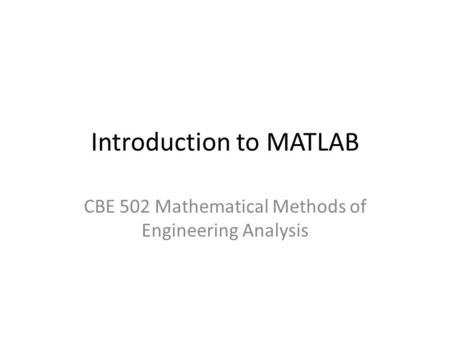 Introduction to MATLAB CBE 502 Mathematical Methods of Engineering Analysis.