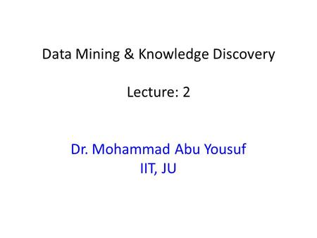 Data Mining & Knowledge Discovery Lecture: 2 Dr. Mohammad Abu Yousuf IIT, JU.