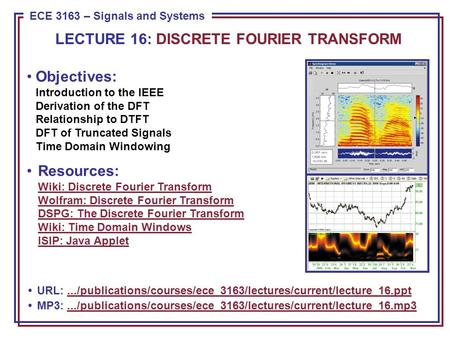 ECE 8443 – Pattern Recognition ECE 3163 – Signals and Systems Objectives: Introduction to the IEEE Derivation of the DFT Relationship to DTFT DFT of Truncated.