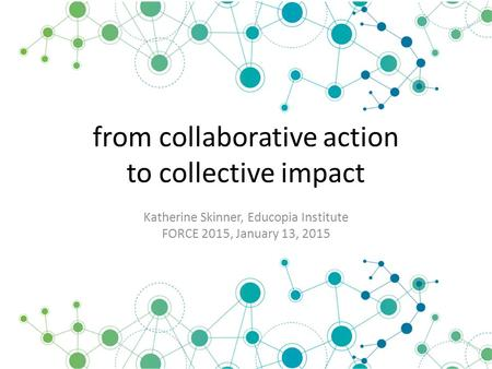 From collaborative action to collective impact Katherine Skinner, Educopia Institute FORCE 2015, January 13, 2015.