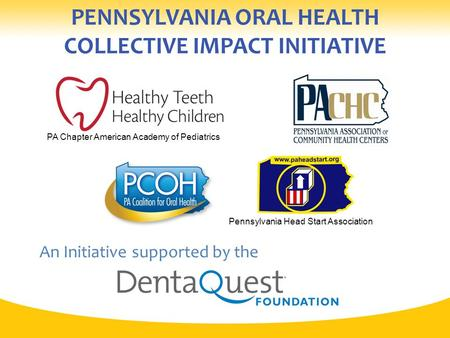 PENNSYLVANIA ORAL HEALTH COLLECTIVE IMPACT INITIATIVE An Initiative supported by the Pennsylvania Head Start Association PA Chapter American Academy of.