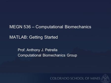 MEGN 536 – Computational Biomechanics MATLAB: Getting Started Prof. Anthony J. Petrella Computational Biomechanics Group.