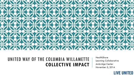 UNITED WAY OF THE COLUMBIA WILLAMETTE COLLECTIVE IMPACT HealthShare Learning Collaborative Ambridge Center November 5, 2014.
