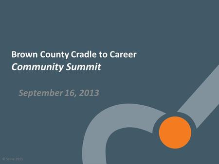 1 © Strive 2013 Brown County Cradle to Career Community Summit September 16, 2013.