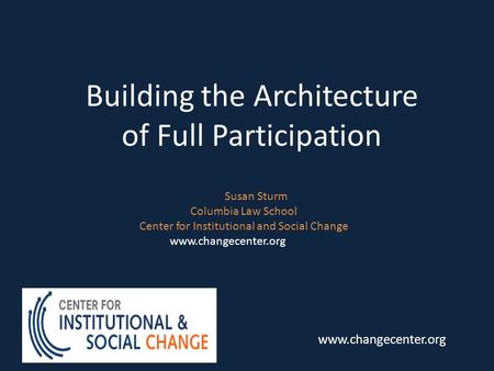 Building the Architecture of Full Participation Susan Sturm Columbia Law School Center for Institutional and Social Change www.changecenter.org.