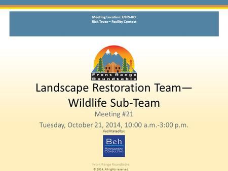 © 2014. All rights reserved. Front Range Roundtable Landscape Restoration Team— Wildlife Sub-Team Meeting #21 Tuesday, October 21, 2014, 10:00 a.m.-3:00.