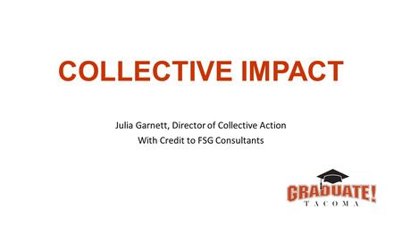 COLLECTIVE IMPACT Julia Garnett, Director of Collective Action With Credit to FSG Consultants.