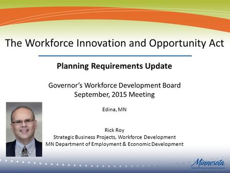 1 The Workforce Innovation and Opportunity Act Planning Requirements Update Governor's Workforce Development Board September, 2015 Meeting Edina, MN Rick.