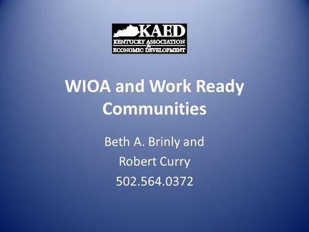 WIOA and Work Ready Communities Beth A. Brinly and Robert Curry 502.564.0372.