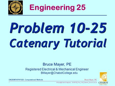 ENGR-25_Prob_10-25_Catenary_Solution.ppt.ppt 1 Bruce Mayer, PE ENGR/MTH/PHYS25: Computational Methods Bruce Mayer, PE Registered.