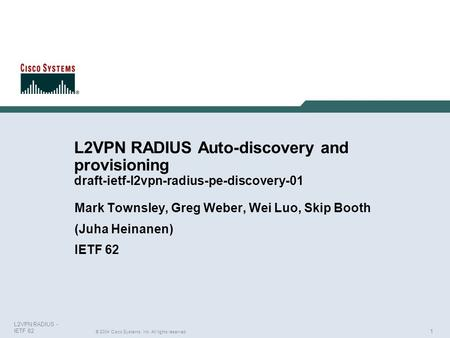 1 © 2004 Cisco Systems, Inc. All rights reserved. L2VPN RADIUS - IETF 62 L2VPN RADIUS Auto-discovery and provisioning draft-ietf-l2vpn-radius-pe-discovery-01.