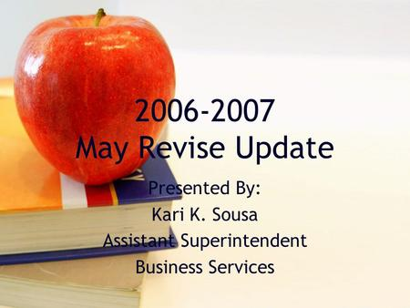 2006-2007 May Revise Update Presented By: Kari K. Sousa Assistant Superintendent Business Services.