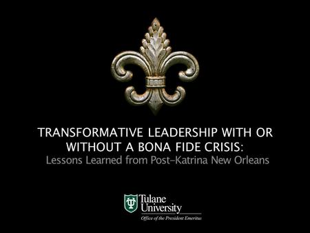 Office of the President Emeritus TRANSFORMATIVE LEADERSHIP WITH OR WITHOUT A BONA FIDE CRISIS: Lessons Learned from Post-Katrina New Orleans.