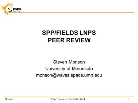 MonsonPeer Review – 5 December 2014 SPP/FIELDS LNPS PEER REVIEW Steven Monson University of Minnesota 1.