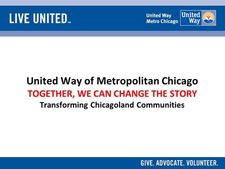 United Way of Metropolitan Chicago TOGETHER, WE CAN CHANGE THE STORY Transforming Chicagoland Communities.