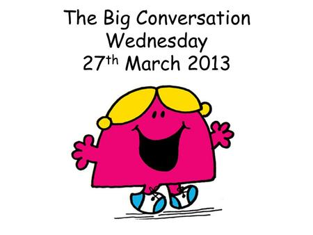 The Big Conversation Wednesday 27 th March 2013. Why do we have The Big Conversation?